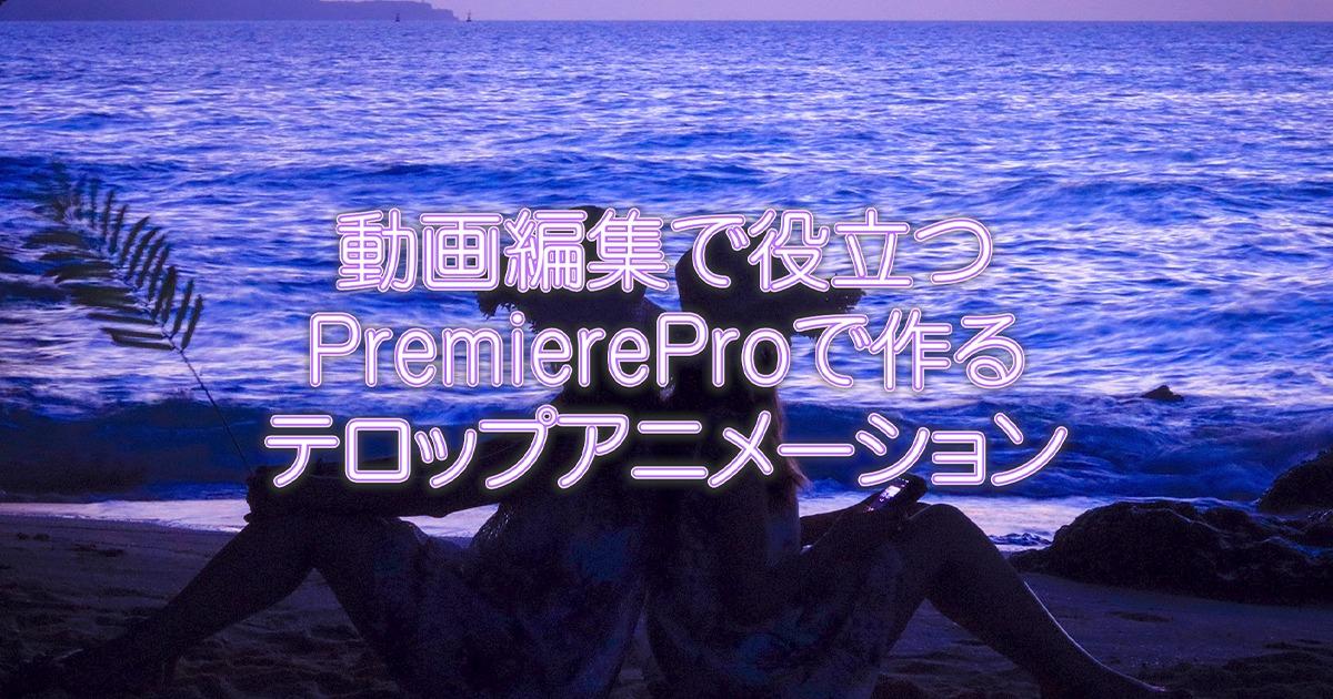 動画編集で役立つPremiereProで作るテロップアニメーション